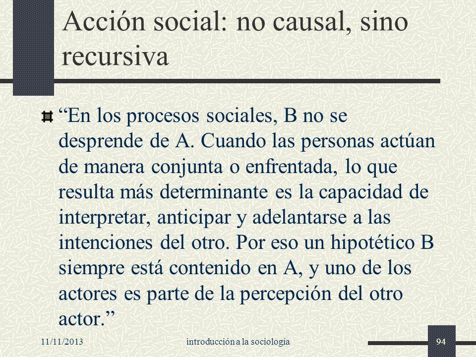 11/11/2013introducción a la sociología94 Acción social: no causal, sino recursiva En los procesos sociales, B no se desprende de A. Cuando las persona