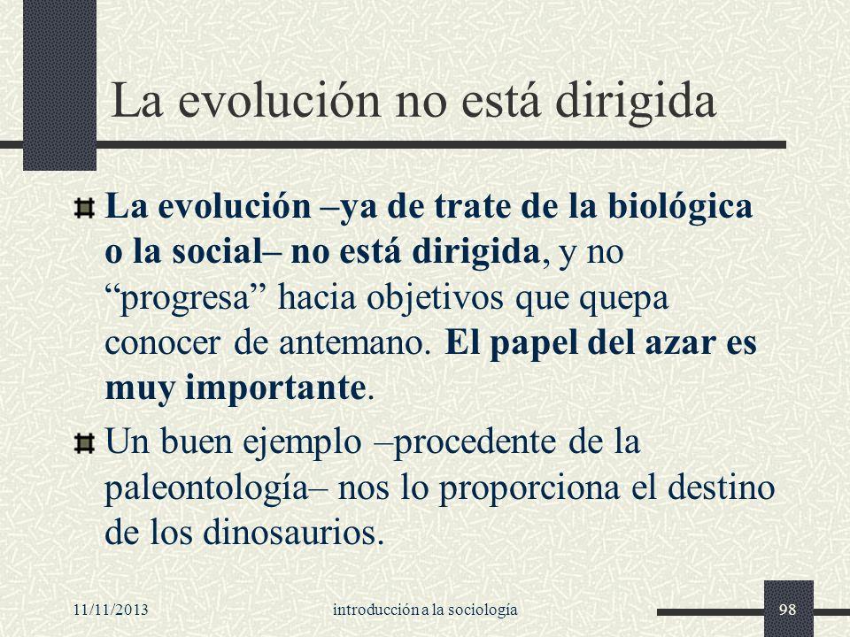 11/11/2013introducción a la sociología98 La evolución no está dirigida La evolución –ya de trate de la biológica o la social– no está dirigida, y no p