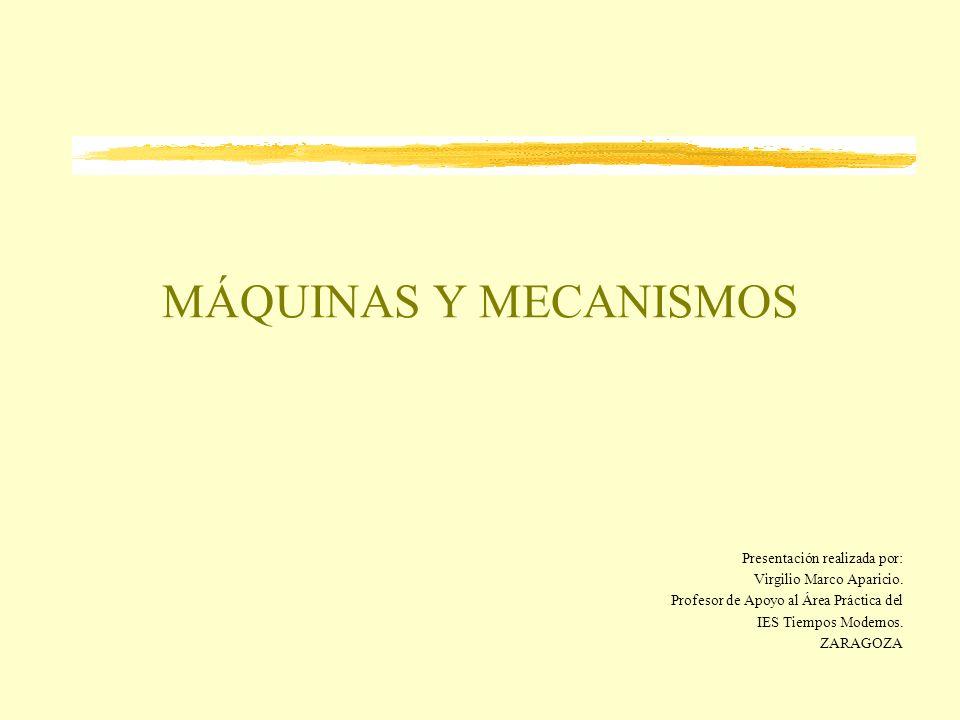 MÁQUINAS Y MECANISMOS Presentación realizada por: Virgilio Marco Aparicio. Profesor de Apoyo al Área Práctica del IES Tiempos Modernos. ZARAGOZA