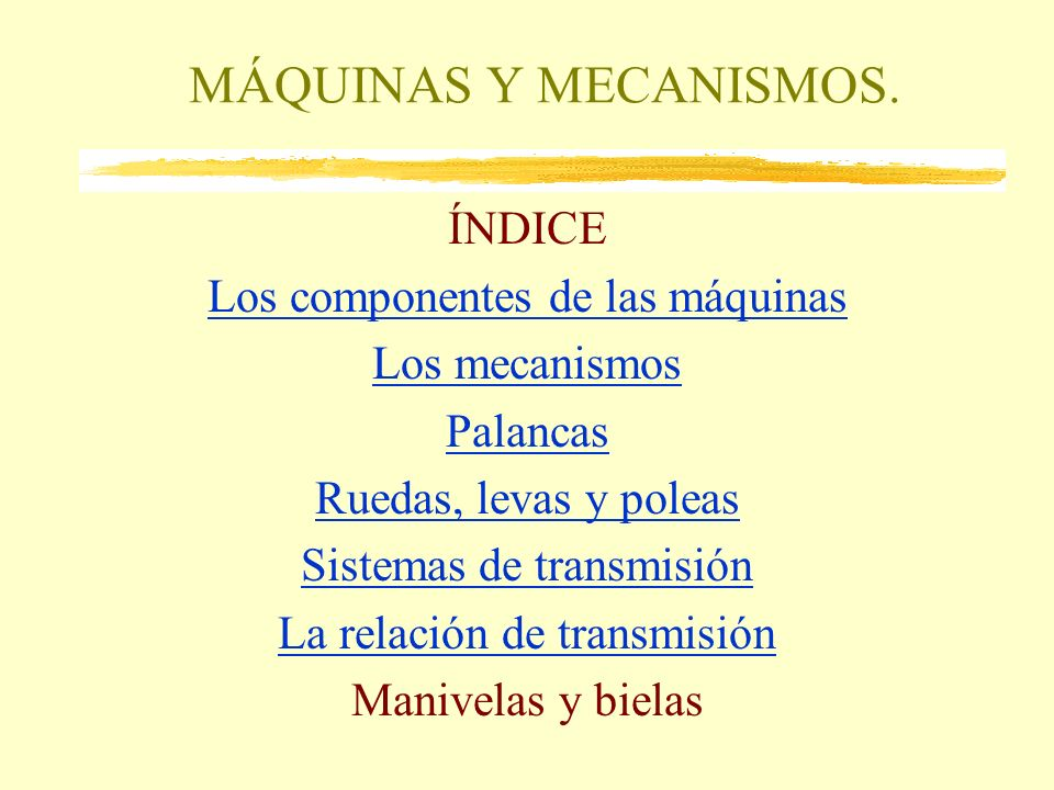 MÁQUINAS Y MECANISMOS. ÍNDICE Los componentes de las máquinas Los mecanismos Palancas Ruedas, levas y poleas Sistemas de transmisión La relación de tr