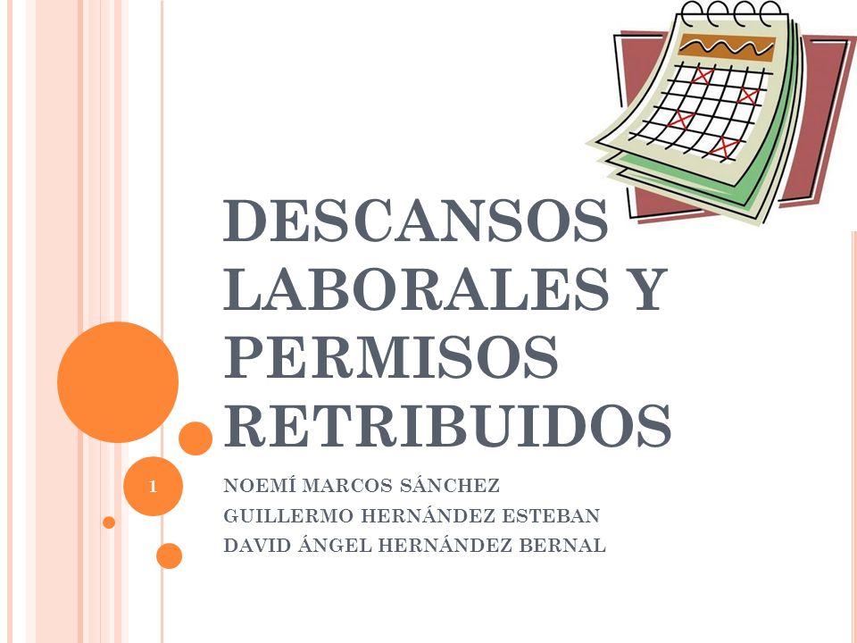 DESCANSOS LABORALES Y PERMISOS RETRIBUIDOS NOEMÍ MARCOS SÁNCHEZ GUILLERMO HERNÁNDEZ ESTEBAN DAVID ÁNGEL HERNÁNDEZ BERNAL 1