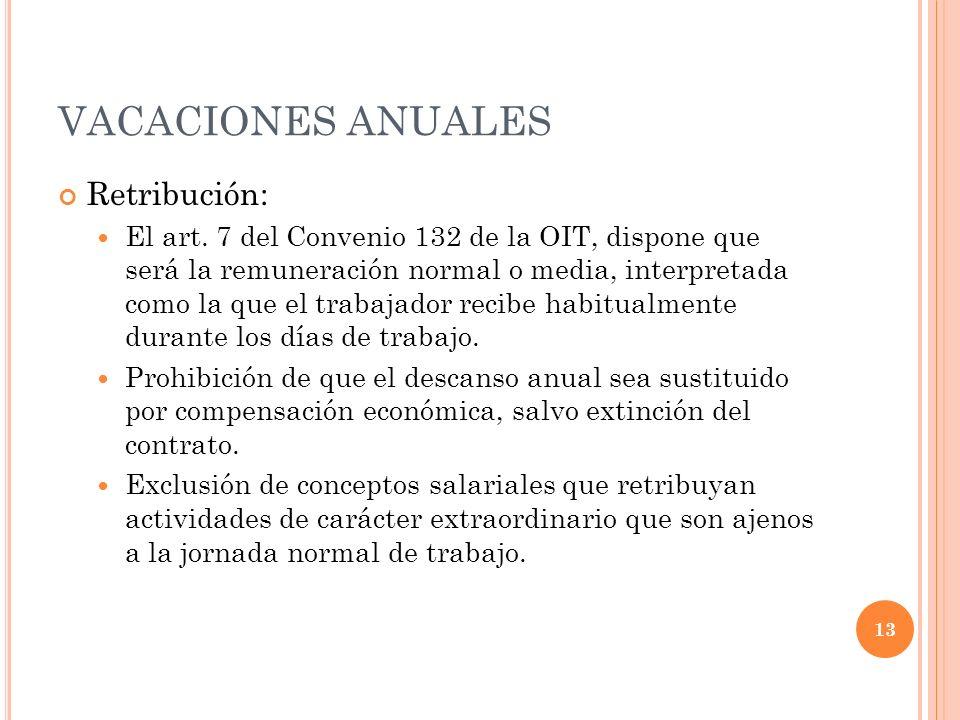 VACACIONES ANUALES Retribución: El art. 7 del Convenio 132 de la OIT, dispone que será la remuneración normal o media, interpretada como la que el tra