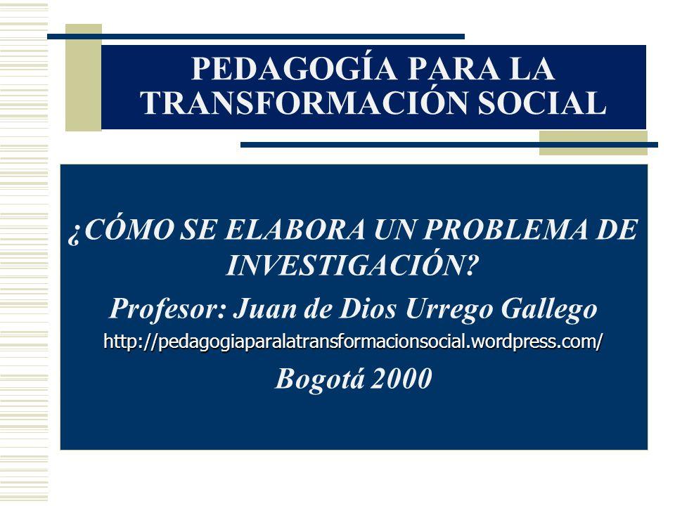 PEDAGOGÍA PARA LA TRANSFORMACIÓN SOCIAL ¿CÓMO SE ELABORA UN PROBLEMA DE INVESTIGACIÓN? Profesor: Juan de Dios Urrego Gallegohttp://pedagogiaparalatran