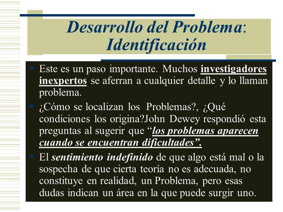 Desarrollo del Problema: Identificación Este es un paso importante. Muchos investigadores inexpertos se aferran a cualquier detalle y lo llaman proble