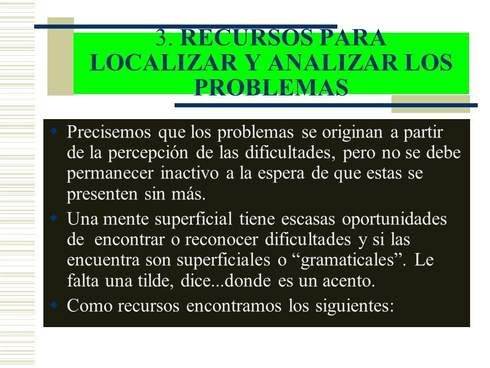 3. RECURSOS PARA LOCALIZAR Y ANALIZAR LOS PROBLEMAS Precisemos que los problemas se originan a partir de la percepción de las dificultades, pero no se