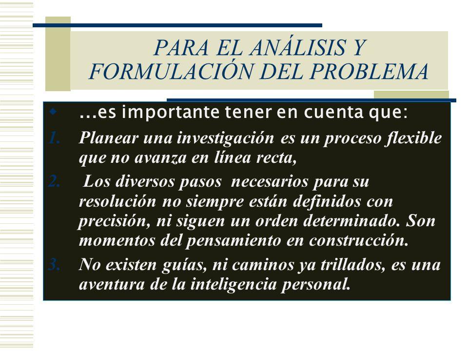 PARA EL ANÁLISIS Y FORMULACIÓN DEL PROBLEMA...es importante tener en cuenta que: 1.Planear una investigación es un proceso flexible que no avanza en l