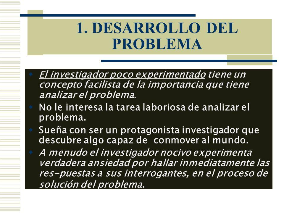 1. DESARROLLO DEL PROBLEMA El investigador poco experimentado tiene un concepto facilista de la importancia que tiene analizar el problema. No le inte