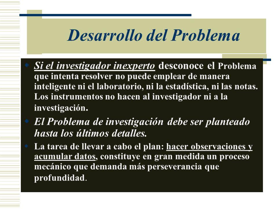 Desarrollo del Problema Si el investigador inexperto desconoce el Problema que intenta resolver no puede emplear de manera inteligente ni el laborator