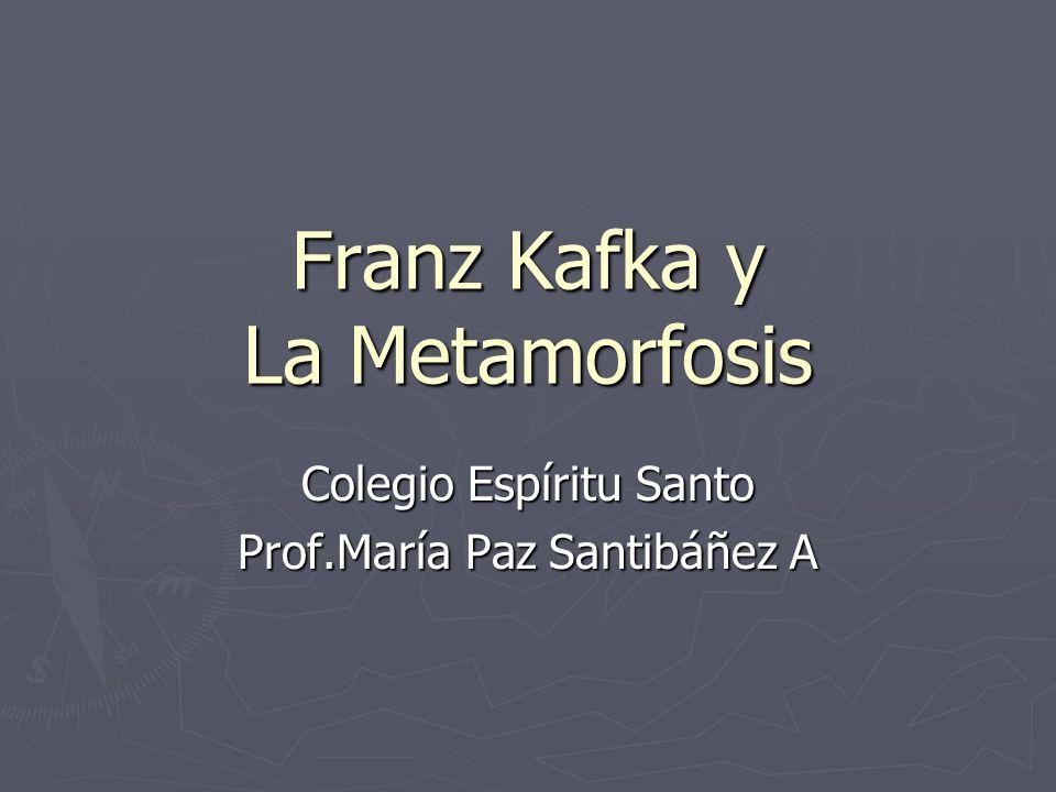 Franz Kafka y La Metamorfosis Colegio Espíritu Santo Prof.María Paz Santibáñez A