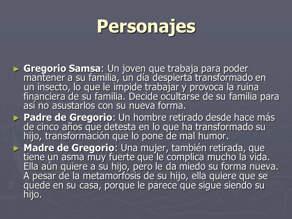 Personajes Gregorio Samsa: Un joven que trabaja para poder mantener a su familia, un día despierta transformado en un insecto, lo que le impide trabaj