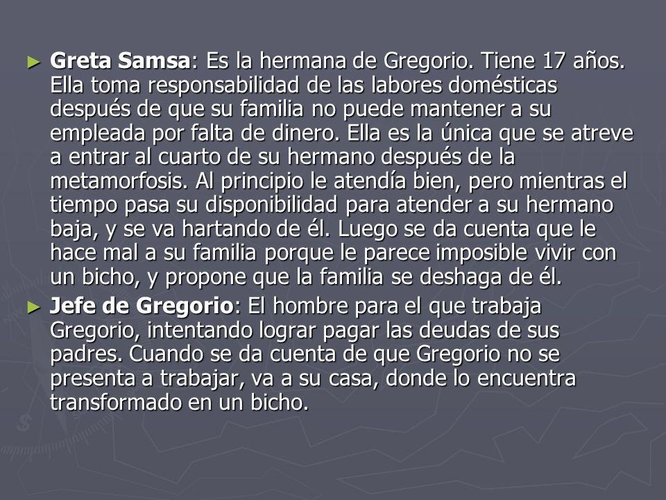 Greta Samsa: Es la hermana de Gregorio. Tiene 17 años. Ella toma responsabilidad de las labores domésticas después de que su familia no puede mantener