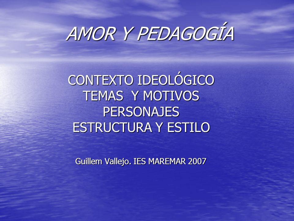 AMOR Y PEDAGOGÍA CONTEXTO IDEOLÓGICO TEMAS Y MOTIVOS PERSONAJES ESTRUCTURA Y ESTILO Guillem Vallejo. IES MAREMAR 2007