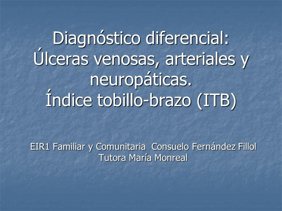 Diagnóstico diferencial: Úlceras venosas, arteriales y neuropáticas. Índice tobillo-brazo (ITB) EIR1 Familiar y Comunitaria Consuelo Fernández Fillol