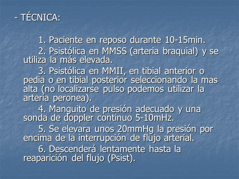 - TÉCNICA: 1. Paciente en reposo durante 10-15min. 2. Psistólica en MMSS (arteria braquial) y se utiliza la más elevada. 3. Psistólica en MMII, en tib