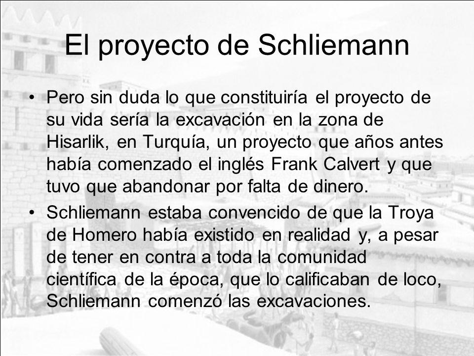 El proyecto de Schliemann Pero sin duda lo que constituiría el proyecto de su vida sería la excavación en la zona de Hisarlik, en Turquía, un proyecto