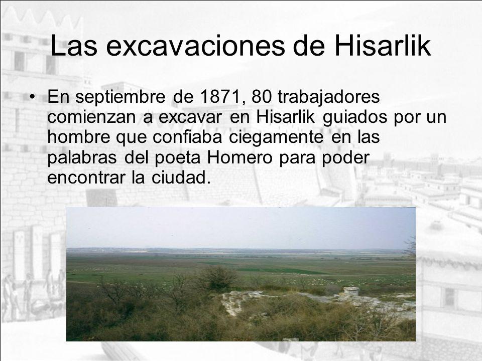 Las excavaciones de Hisarlik En septiembre de 1871, 80 trabajadores comienzan a excavar en Hisarlik guiados por un hombre que confiaba ciegamente en l