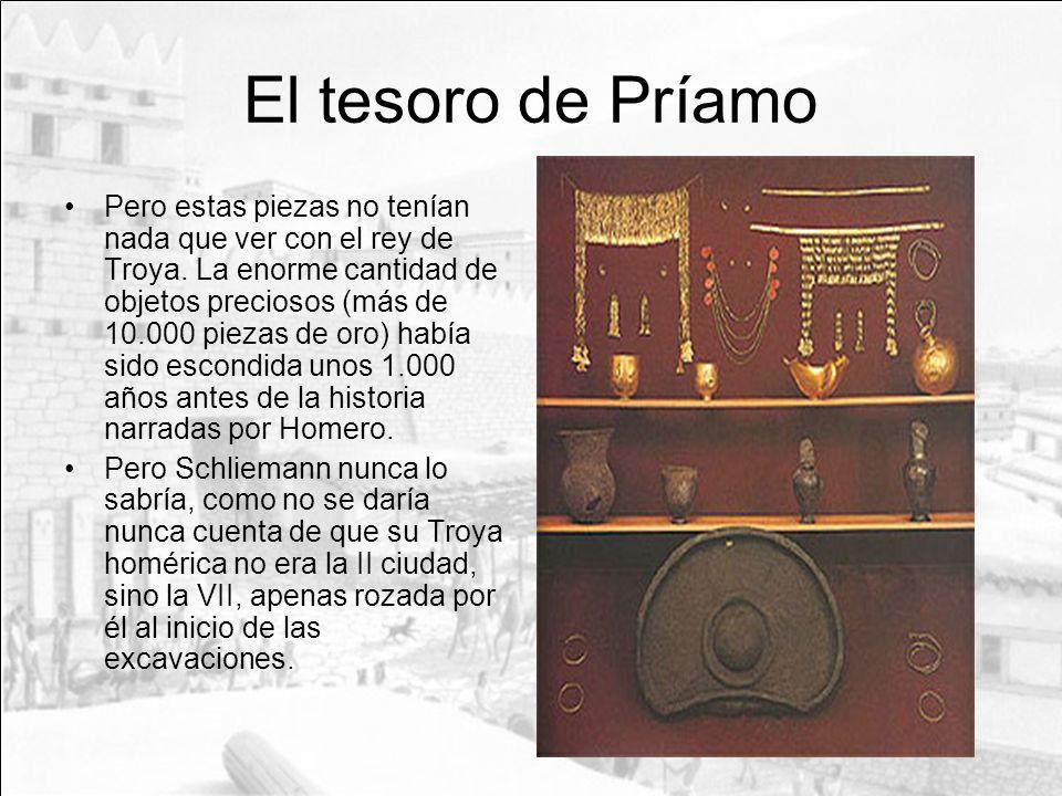 El tesoro de Príamo Pero estas piezas no tenían nada que ver con el rey de Troya. La enorme cantidad de objetos preciosos (más de 10.000 piezas de oro