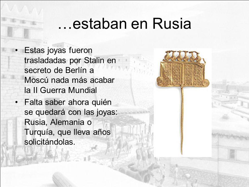 …estaban en Rusia Estas joyas fueron trasladadas por Stalin en secreto de Berlín a Moscú nada más acabar la II Guerra Mundial Falta saber ahora quién