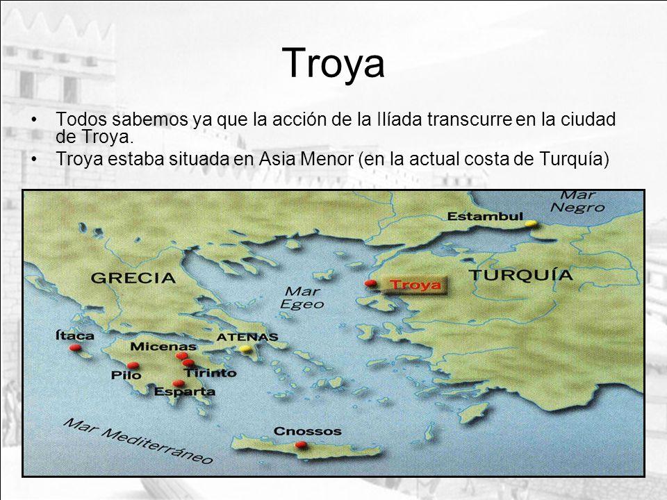 Troya Todos sabemos ya que la acción de la Ilíada transcurre en la ciudad de Troya. Troya estaba situada en Asia Menor (en la actual costa de Turquía)