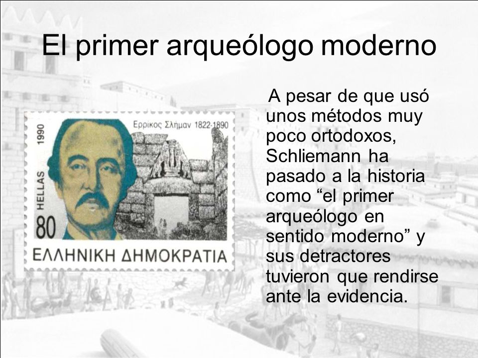 El primer arqueólogo moderno A pesar de que usó unos métodos muy poco ortodoxos, Schliemann ha pasado a la historia como el primer arqueólogo en senti