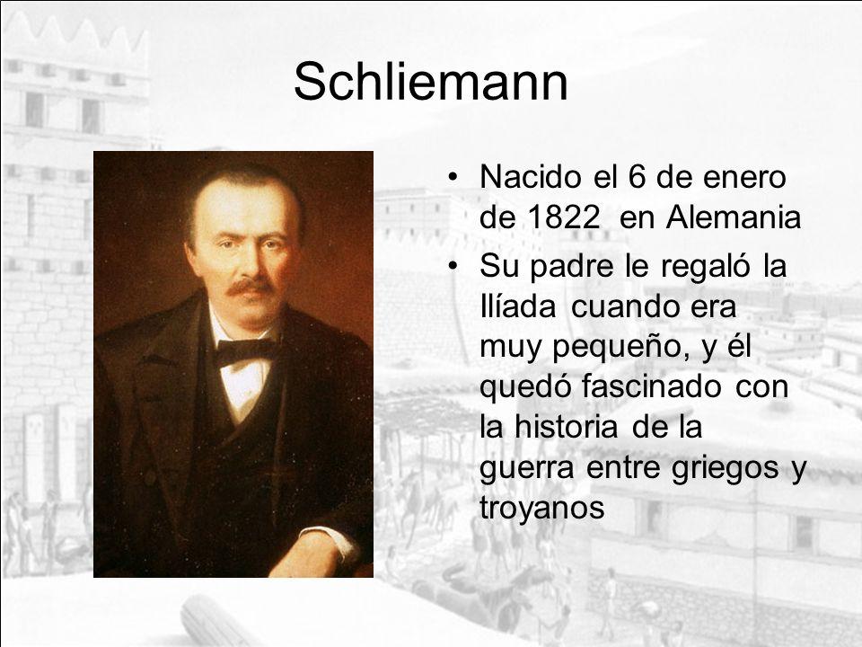 Schliemann Nacido el 6 de enero de 1822 en Alemania Su padre le regaló la Ilíada cuando era muy pequeño, y él quedó fascinado con la historia de la gu