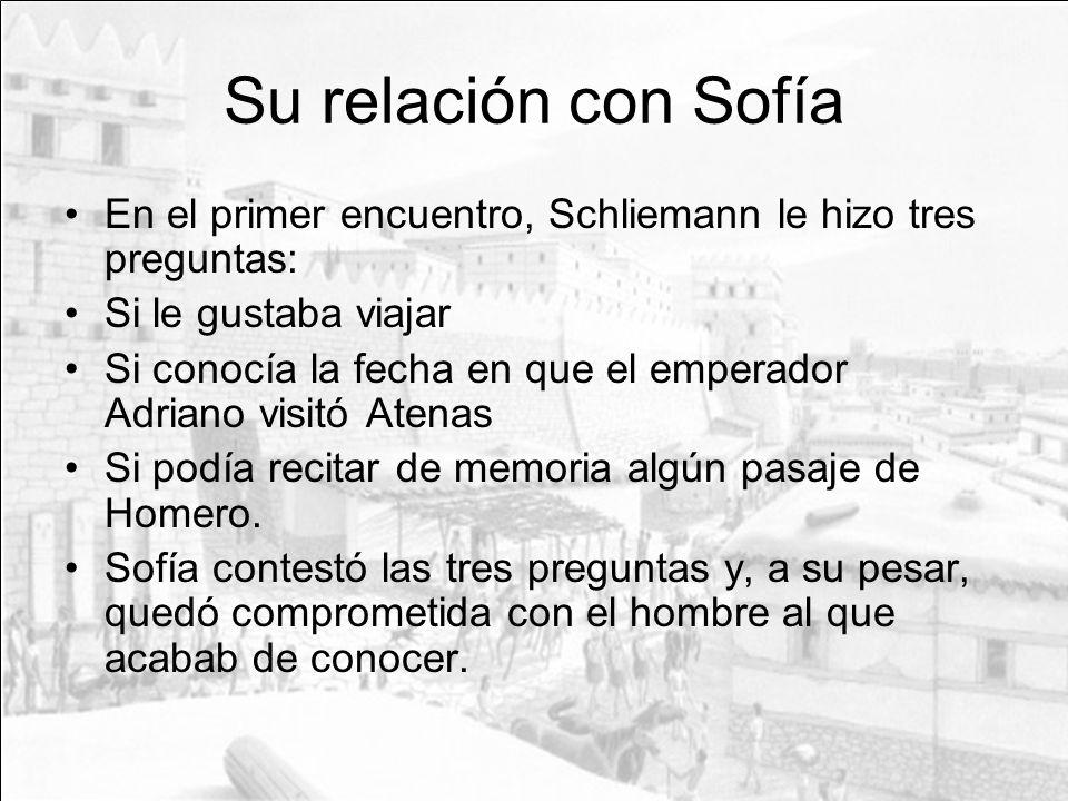 Su relación con Sofía En el primer encuentro, Schliemann le hizo tres preguntas: Si le gustaba viajar Si conocía la fecha en que el emperador Adriano