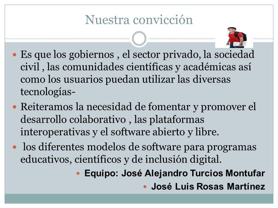 Nuestra convicción Es que los gobiernos, el sector privado, la sociedad civil, las comunidades científicas y académicas así como los usuarios puedan u