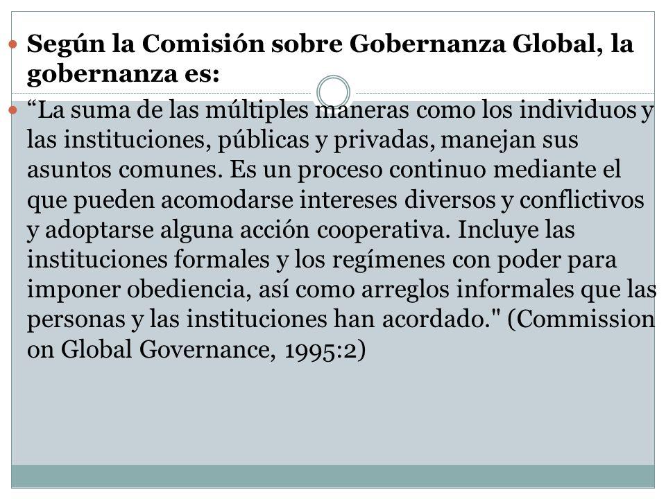 Según la Comisión sobre Gobernanza Global, la gobernanza es: La suma de las múltiples maneras como los individuos y las instituciones, públicas y priv
