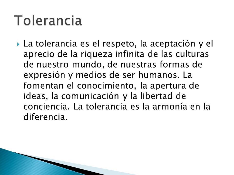 La tolerancia es el respeto, la aceptación y el aprecio de la riqueza infinita de las culturas de nuestro mundo, de nuestras formas de expresión y med