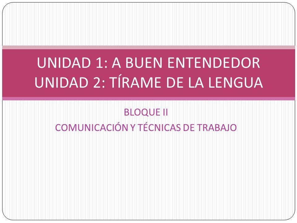 BLOQUE II COMUNICACIÓN Y TÉCNICAS DE TRABAJO UNIDAD 1: A BUEN ENTENDEDOR UNIDAD 2: TÍRAME DE LA LENGUA