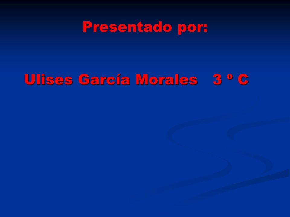 Presentado por: Ulises García Morales 3 º C Ulises García Morales 3 º C
