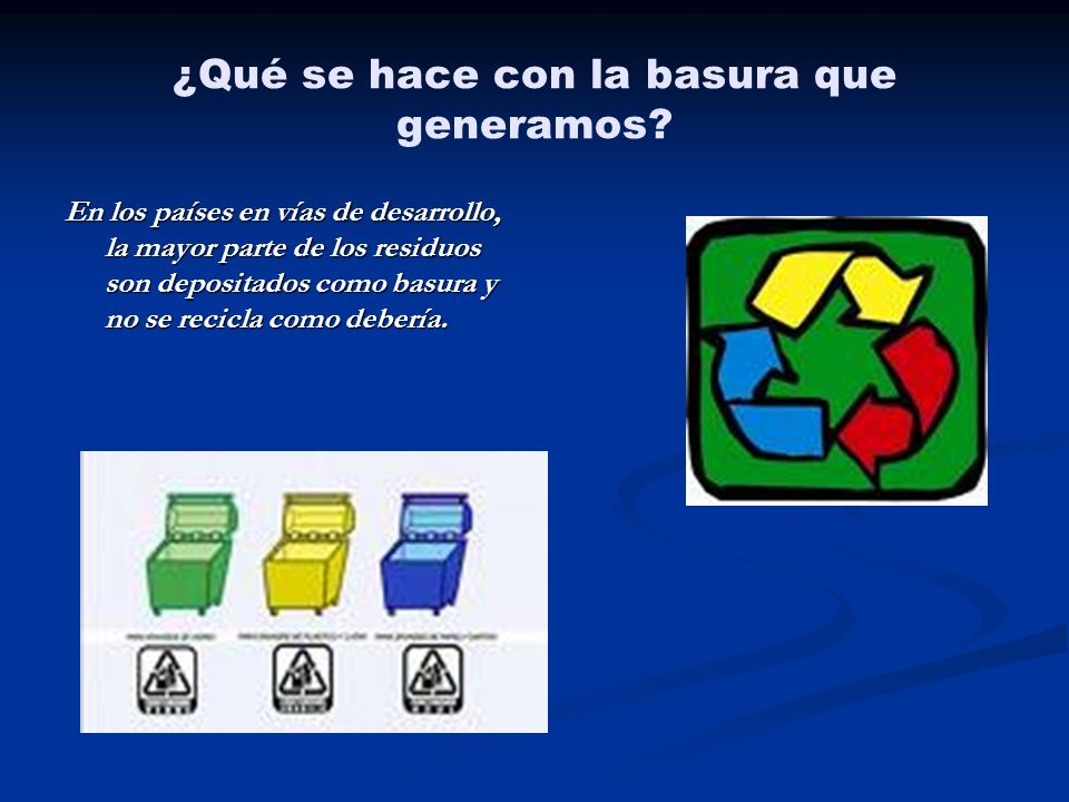 ¿Qué se hace con la basura que generamos? En los países en vías de desarrollo, la mayor parte de los residuos son depositados como basura y no se reci