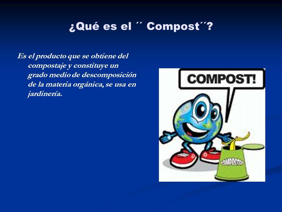 ¿Qué es el ´´ Compost´´? Es el producto que se obtiene del compostaje y constituye un grado medio de descomposición de la materia orgánica, se usa en