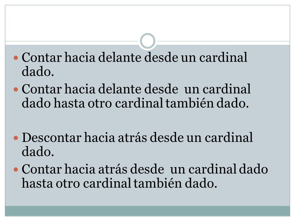 Contar hacia delante desde un cardinal dado. Contar hacia delante desde un cardinal dado hasta otro cardinal también dado. Descontar hacia atrás desde