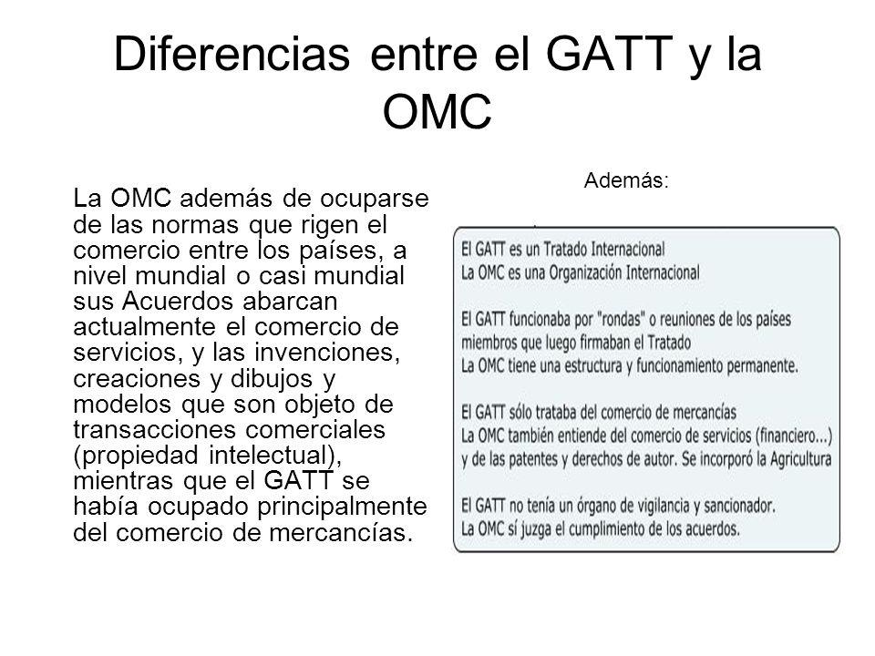 Diferencias entre el GATT y la OMC La OMC además de ocuparse de las normas que rigen el comercio entre los países, a nivel mundial o casi mundial sus