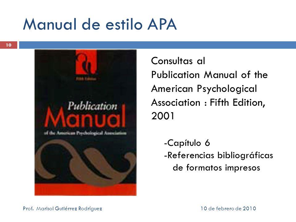 10 de febrero de 2010Prof. Marisol Gutiérrez Rodríguez 10 Manual de estilo APA Consultas al Publication Manual of the American Psychological Associati