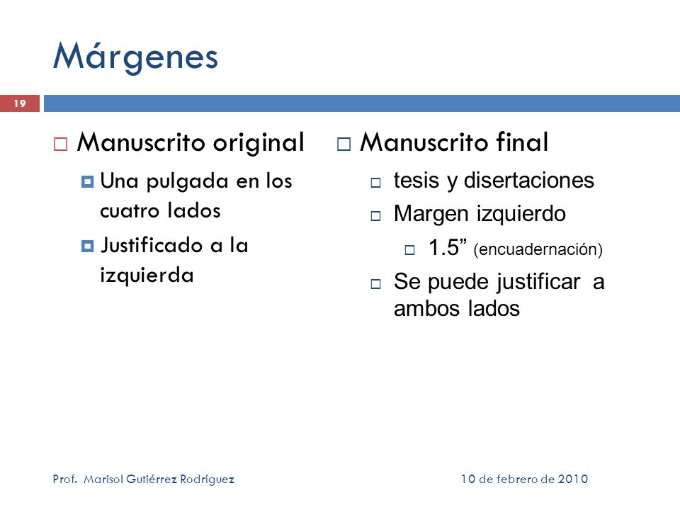 Márgenes Manuscrito original Una pulgada en los cuatro lados Justificado a la izquierda 10 de febrero de 2010Prof. Marisol Gutiérrez Rodríguez 19 Manu