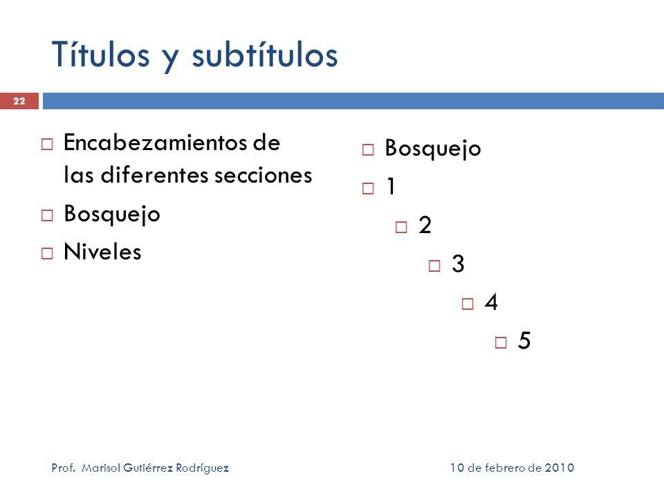 Títulos y subtítulos Encabezamientos de las diferentes secciones Bosquejo Niveles 10 de febrero de 2010Prof. Marisol Gutiérrez Rodríguez 22 Bosquejo 1