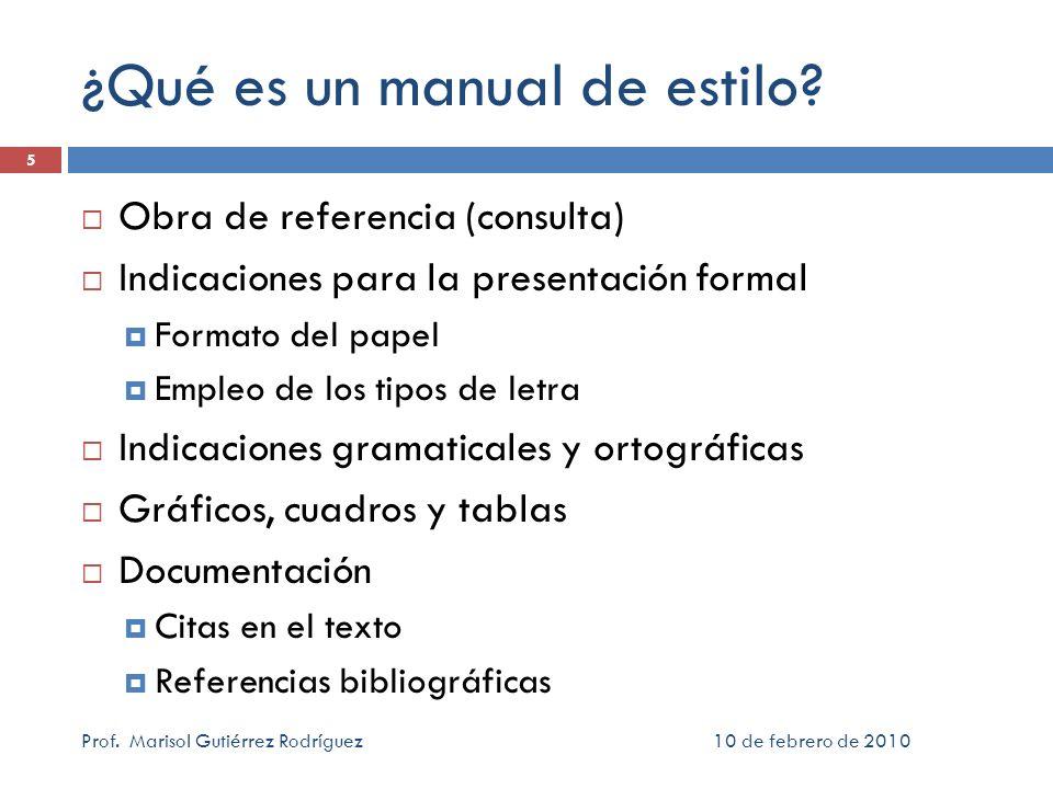10 de febrero de 2010Prof. Marisol Gutiérrez Rodríguez 5 ¿Qué es un manual de estilo? Obra de referencia (consulta) Indicaciones para la presentación