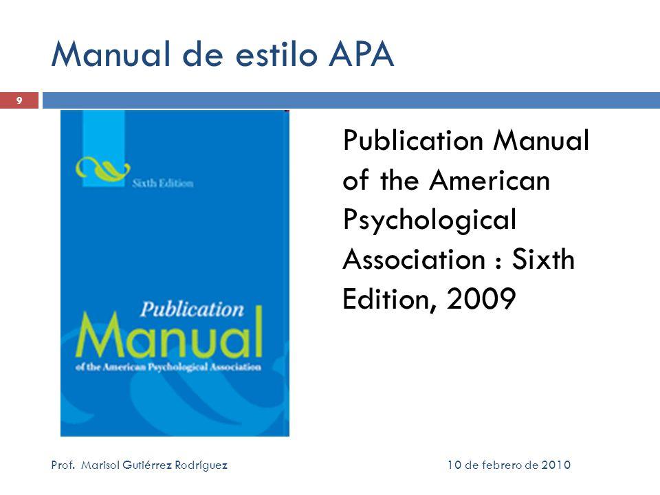 10 de febrero de 2010Prof. Marisol Gutiérrez Rodríguez 9 Manual de estilo APA Publication Manual of the American Psychological Association : Sixth Edi