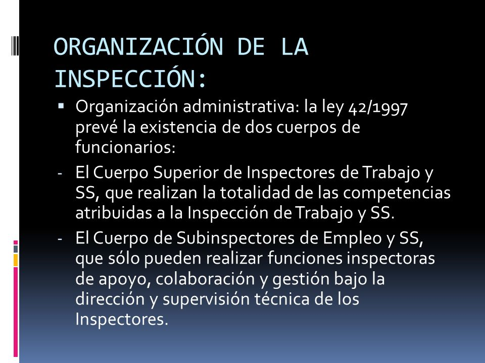 ORGANIZACIÓN DE LA INSPECCIÓN: Adscripción orgánica y funcional de la Inspección de Trabajo: La ITSS se encuadra orgánicamente en la Administración Laboral del Estado, existiendo dos niveles organizativos: a)El central b)El territorial o periférico.