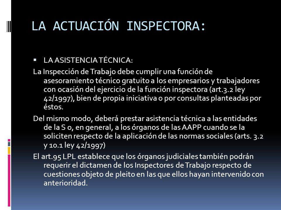 LA ACTUACIÓN INSPECTORA: LA INFORMACIÓN Y DICTAMEN: La Inspección de Trabajo está obligada a elaborar informes, tanto en el curso de procedimientos administrativos (expedientes de despidos colectivos, de traslados colectivos, procedimientos relativos a los servicios de prevención o en los procedimientos sancionadores) como judiciales (procesos de clasificación profesional o sobre accidentes de trabajo) (Art.2.3 y 4 ley 42/1997).