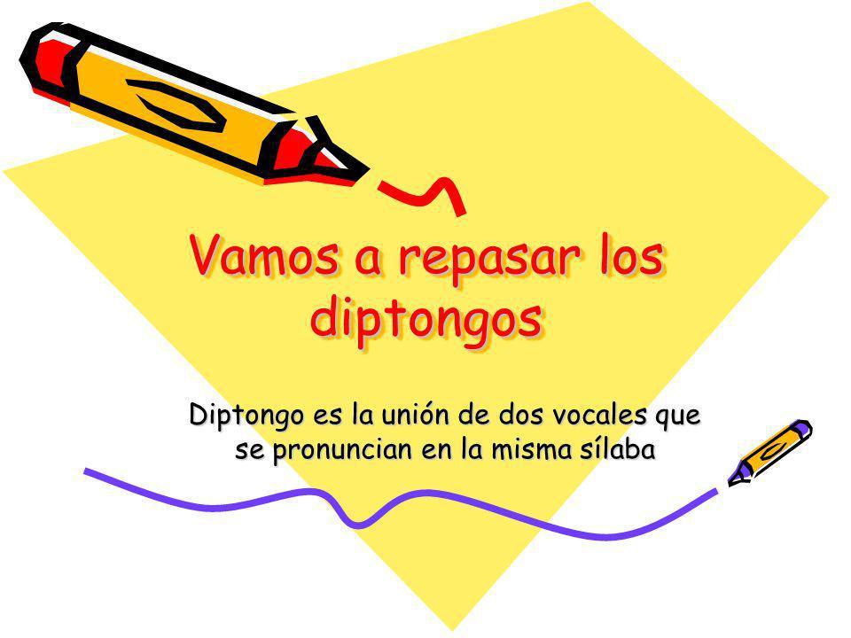 Vamos a repasar los diptongos Diptongo es la unión de dos vocales que se pronuncian en la misma sílaba