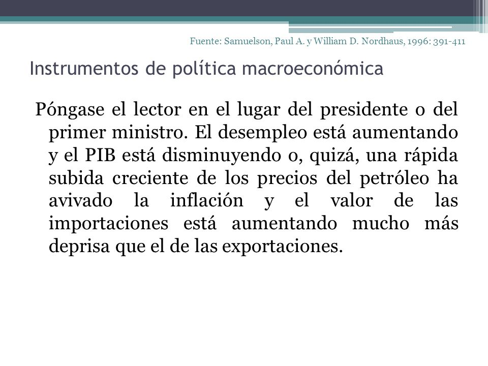Instrumentos de política macroeconómica Póngase el lector en el lugar del presidente o del primer ministro. El desempleo está aumentando y el PIB está