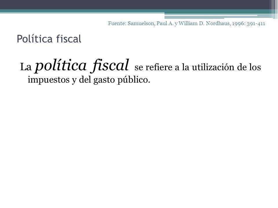 Política fiscal La política fiscal se refiere a la utilización de los impuestos y del gasto público. Fuente: Samuelson, Paul A. y William D. Nordhaus,