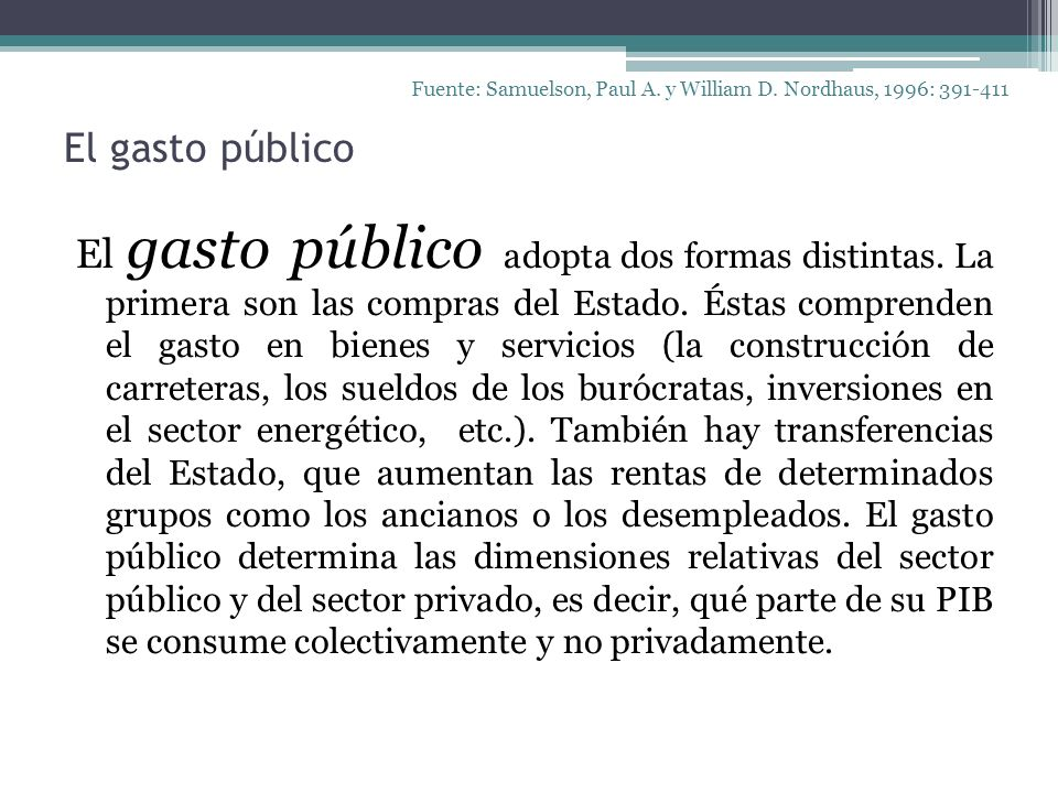 El gasto público El gasto público adopta dos formas distintas. La primera son las compras del Estado. Éstas comprenden el gasto en bienes y servicios
