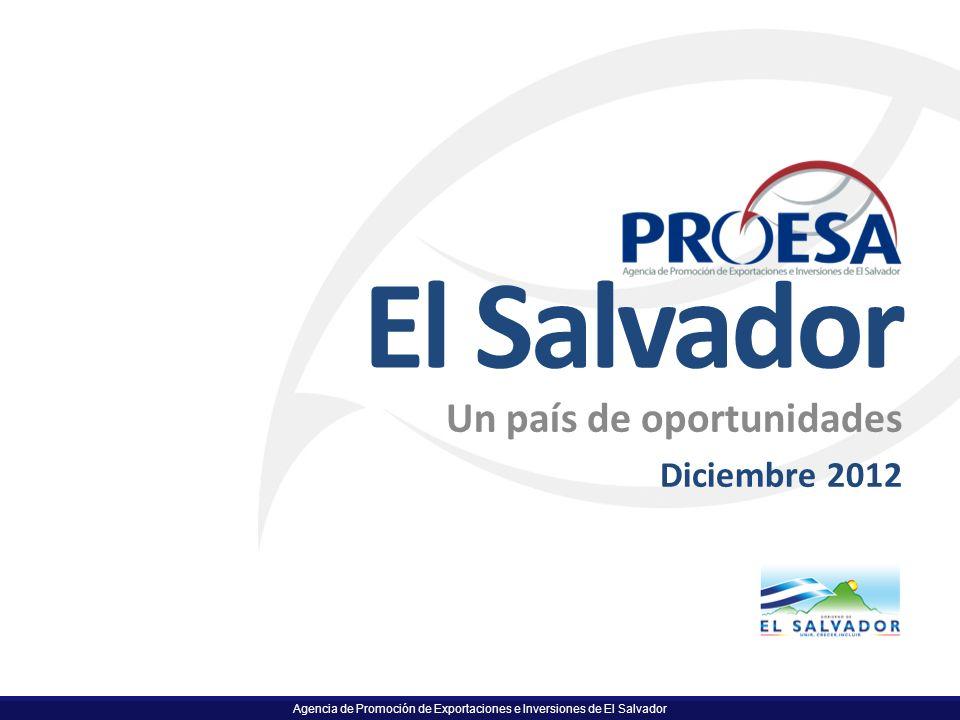 Agencia de Promoción de Exportaciones e Inversiones de El Salvador El Salvador Un país de oportunidades Diciembre 2012