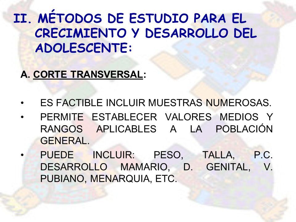 II. MÉTODOS DE ESTUDIO PARA EL CRECIMIENTO Y DESARROLLO DEL ADOLESCENTE: A. CORTE TRANSVERSAL: ES FACTIBLE INCLUIR MUESTRAS NUMEROSAS. PERMITE ESTABLE