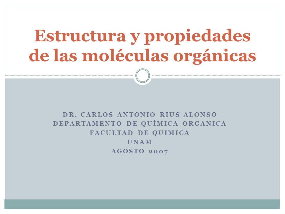 DR. CARLOS ANTONIO RIUS ALONSO DEPARTAMENTO DE QUÍMICA ORGANICA FACULTAD DE QUIMICA UNAM AGOSTO 2007 Estructura y propiedades de las moléculas orgánic