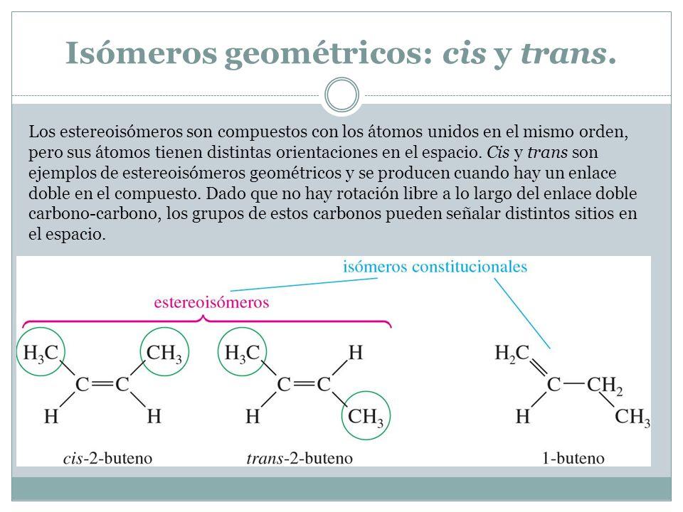 Isómeros geométricos: cis y trans. Los estereoisómeros son compuestos con los átomos unidos en el mismo orden, pero sus átomos tienen distintas orient